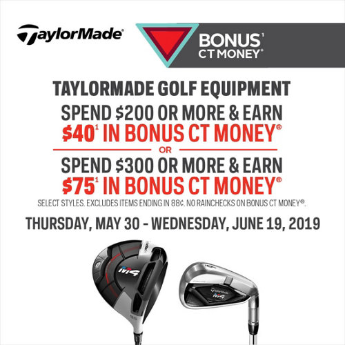 Bonus(1) CT Money(R) on Taylormade Golf Equipment. Spend $200 or more on & earn $40(1) in bonus CT Money(R) or, spend $300 or more & earn $75(1) in bonus CT Money(R). Select styles. Excludes items ending in .88. No rainchecks on Bonus CT Money(R). Thursday, May 30 - Wednesday, June 19, 2019. Shop Now.