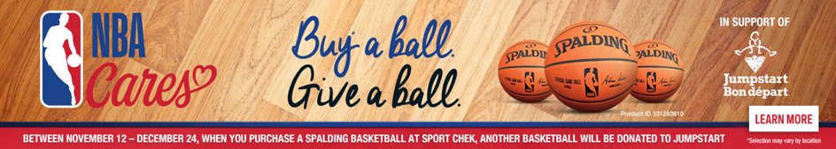 NBA Cares, Buy a Ball, Give a Ball. Spalding In Support of Jumpstart Bon depart. Between November 12 - December 24, When you Purchase a Spalding Basketball at Sport Chek, Another Basketball will be donated to Jumpstart. Selection may vary by location. Learn More.