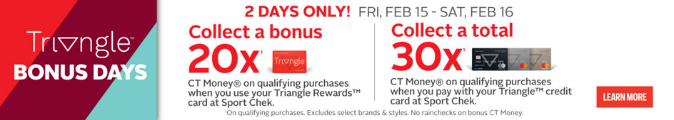 Triangle Bonus Days. 2 Days Only! Fri, Feb 15 - Sat, Feb 16, Collect a bonus 20x¹ CT Money® on qualifying purchases when you use y our Triangle Rewards™ card at Sport Chek. Collect a total 30x¹ CT Money® on qualifying purchases when you pay with your Triangle™ credit card at Sport Chek. ¹On Qualifying Purchases. Excludes Select Brands & Styles. No rainchecks on bonus CT Money. Learn More.