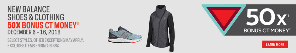 New Balance Shoes & Clothing 50X Bonus CT Money. December 6-16, 2018. Select Styles. Other Exceptions May Apply. Excludes items ending in 88. Learn More