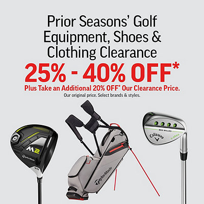 Prior Season's Golf Equipment, Shoes & Clothing Clearance 25% to 40% Off our In-Store Ticket Price* Plus take an additional 20% Off our Clearance Price*