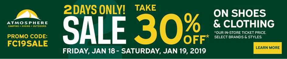 2-Days Only! Take 30% Off* Our In-Store Ticket Price. Select Brands & Styles. On Shoes & Clothing. Promo Code: FC19SALE - Friday, Jan 18 - Saturday, Jan 19, 2019. Learn More.