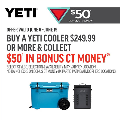 $50(1) Bonus CT Money(R) Yeti. Offer valid June 6 - June 19. Buy a Yeti Cooler $249.99 or More & Collect $50(1) in Bonus CT Money(R) Select Styles. Selection & Availability May Vary By Location. No Raincheks on Bonus CT Money(R). Participating Atmosphere Locations.